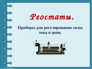 Реостаты. Приборы для регулирования силы тока в цепи. © Фокина Лидия Петровна
