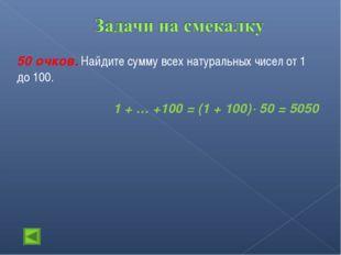 50 очков. Найдите сумму всех натуральных чисел от 1 до 100. 1 + … +100 = (1 +