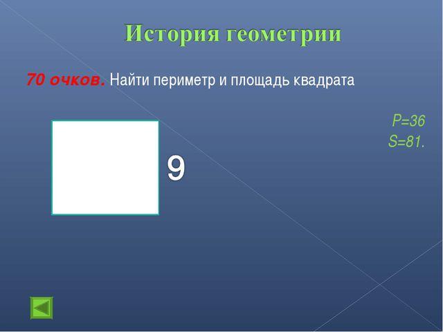 70 очков. Найти периметр и площадь квадрата Р=36 S=81.