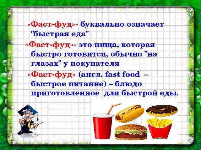 """«Фаст-фуд»- буквально означает """"быстрая еда"""" «Фаст-фуд»- это пища, которая б..."""