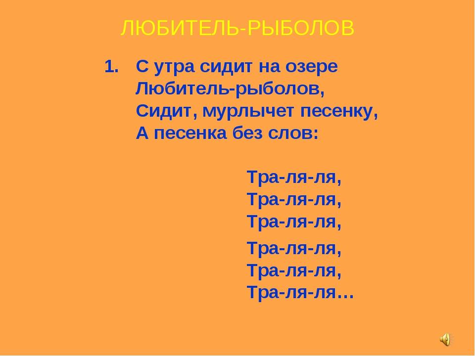 ЛЮБИТЕЛЬ-РЫБОЛОВ С утра сидит на озере Любитель-рыболов, Сидит, мурлычет пес...