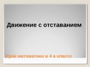 Урок математики в 4 а классе Движение с отставанием
