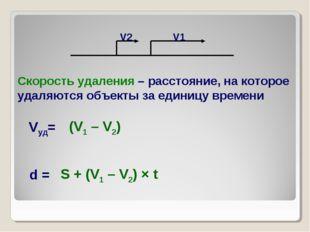 Vуд= d = (V1 – V2) S + (V1 – V2) × t Скорость удаления – расстояние, на котор