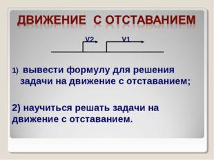 вывести формулу для решения задачи на движение с отставанием; 2) научиться р