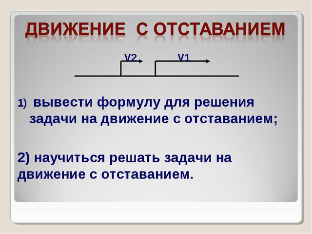 вывести формулу для решения задачи на движение с отставанием; 2) научиться р...