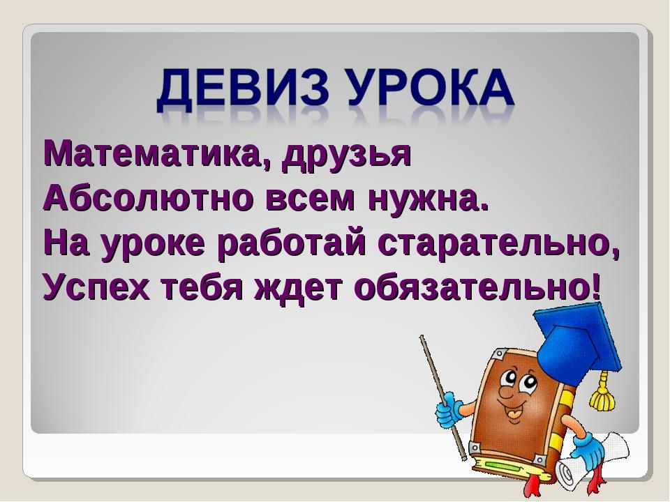Математика, друзья Абсолютно всем нужна. На уроке работай старательно, Успех...