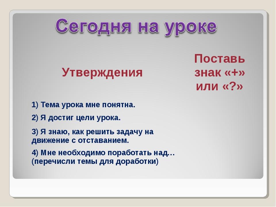 УтвержденияПоставь знак «+» или «?» 1) Тема урока мне понятна. 2) Я достиг...