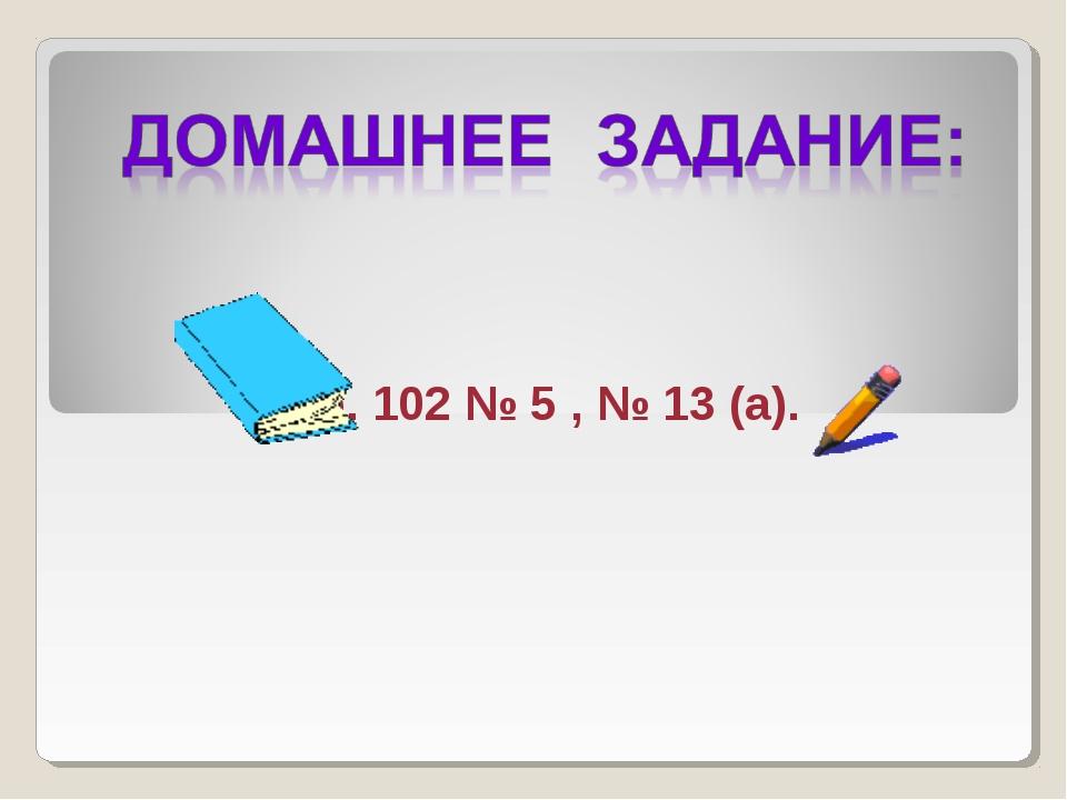Стр. 102 № 5 , № 13 (а).