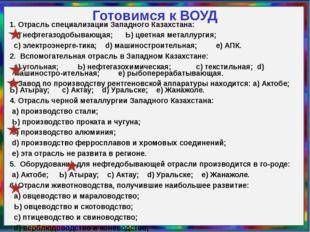 Готовимся к ВОУД 1. Отрасль специализации Западного Казахстана: а) нефтегазод