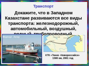 Транспорт Докажите, что в Западном Казахстане развиваются все виды транспорта