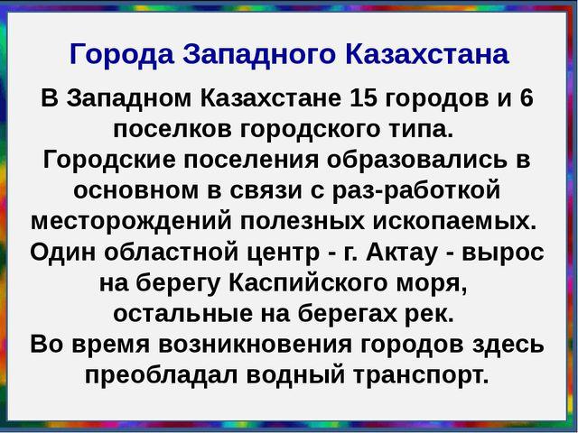 Города Западного Казахстана Задание: Характеристика крупных городов Западного...