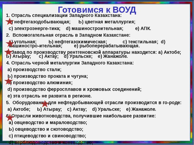 Готовимся к ВОУД 1. Отрасль специализации Западного Казахстана: а) нефтегазод...