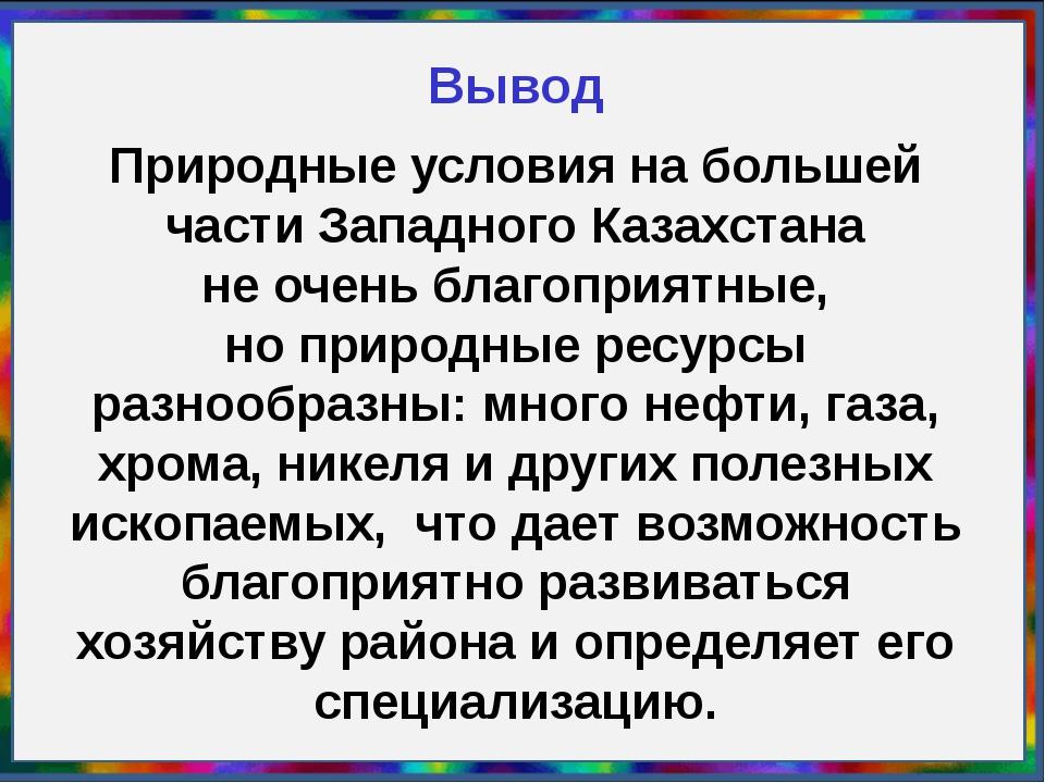 Вывод Природные условия набольшей части Западного Казахстана неочень благоп...