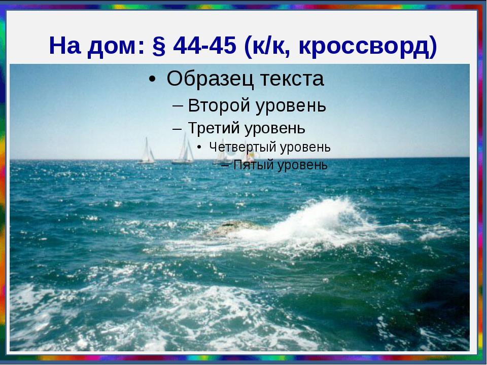 На дом: § 44-45 (к/к, кроссворд)