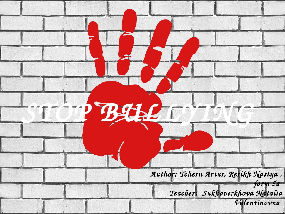 STOP BULLYING Author: Tchern Artur, Rerikh Nastya , form 5a Teacher: Sukhover...