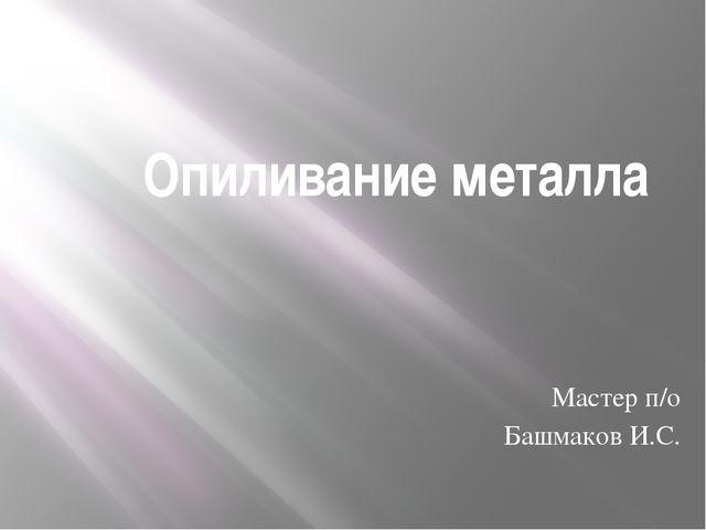 Опиливание металла Мастер п/о Башмаков И.С.