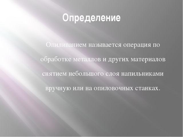 Определение Опиливанием называется операция по обработке металлов и других ма...
