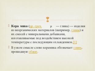 Кера́мика(др.-греч.κέραμος— глина)— изделия из неорганических материалов