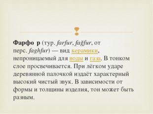 Фарфо́р(тур.farfur,fağfur, от перс.faghfur)— видкерамики, непроницаемый