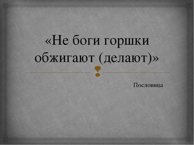 «Не боги горшки обжигают (делают)» Пословица 
