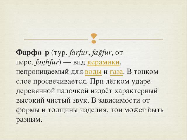 Фарфо́р(тур.farfur,fağfur, от перс.faghfur)— видкерамики, непроницаемый...