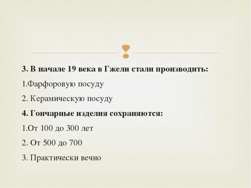 3. В начале 19 века в Гжели стали производить: 1.Фарфоровую посуду 2. Керамич...