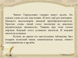 Чингиз Торекулович говорил минут десять. Но каждое слово до сих пор помню. И
