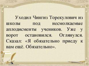 Уходил Чингиз Торекулович из школы под несмолкаемые аплодисменты учеников. У