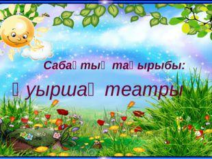Қуыршақ театры Сабақтың тақырыбы:
