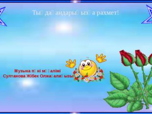 Музыка пәні мұғалімі Султанова Жібек Олжағалиқызы Тыңдағандарыңызға рахмет!