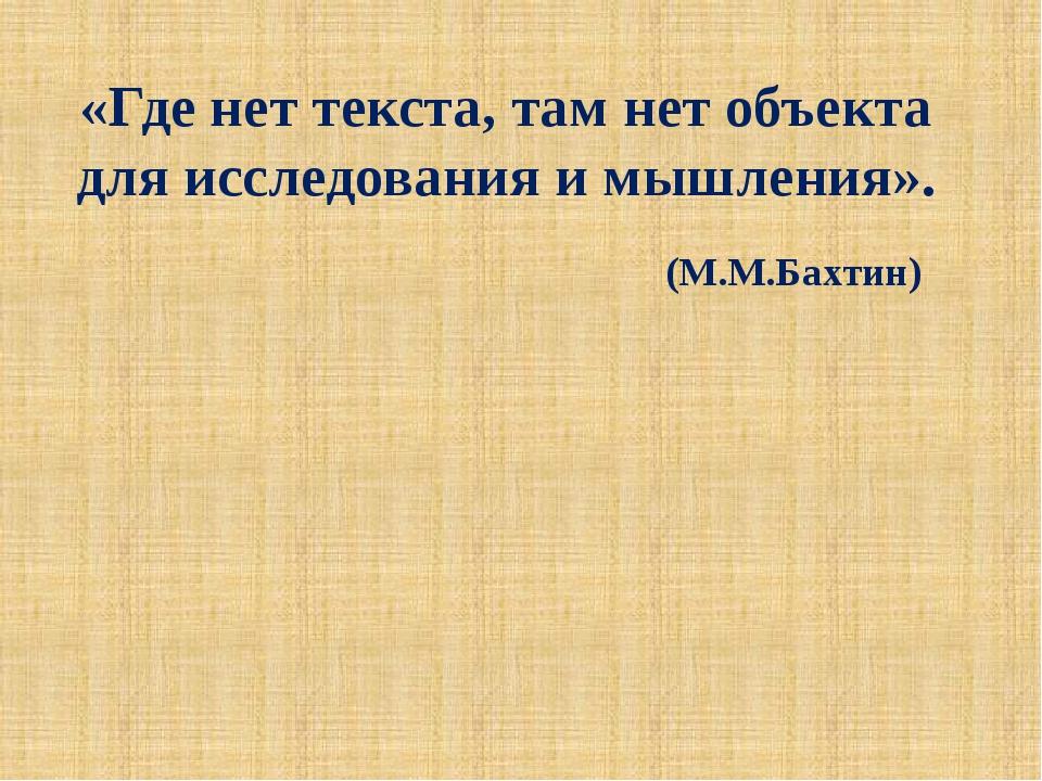 «Где нет текста, там нет объекта для исследования и мышления». (М.М.Бахтин)