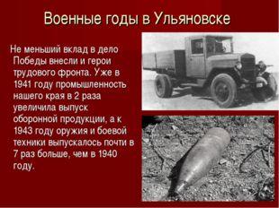 Военные годы в Ульяновске Не меньший вклад в дело Победы внесли и герои трудо