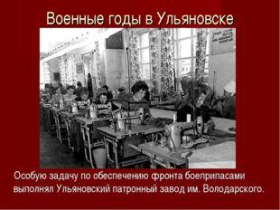 Военные годы в Ульяновске Особую задачу по обеспечению фронта боеприпасами вы