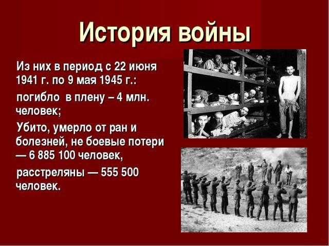 История войны Из них в период с 22 июня 1941 г. по 9 мая 1945 г.: погибло в п...