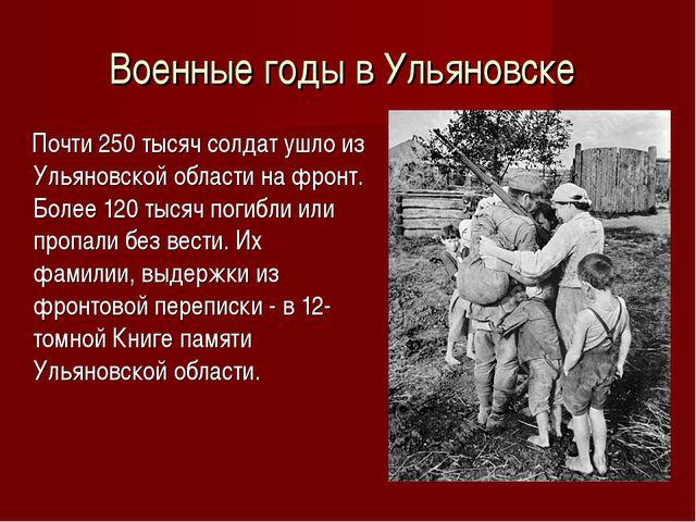 Военные годы в Ульяновске Почти 250 тысяч солдат ушло из Ульяновской области...