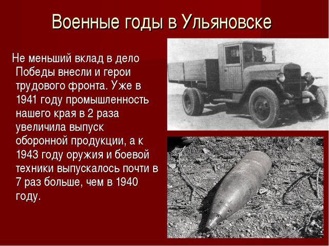 Военные годы в Ульяновске Не меньший вклад в дело Победы внесли и герои трудо...