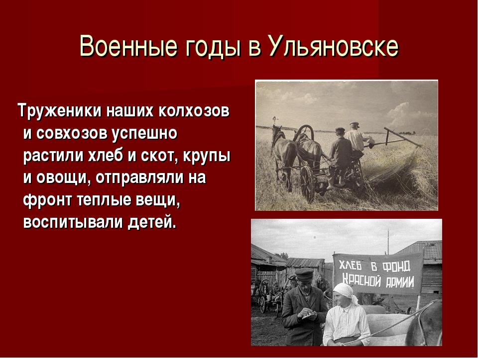 Военные годы в Ульяновске Труженики наших колхозов и совхозов успешно растили...