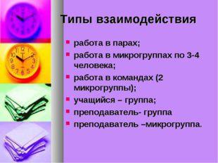 Типы взаимодействия работа в парах; работа в микрогруппах по 3-4 человека; ра