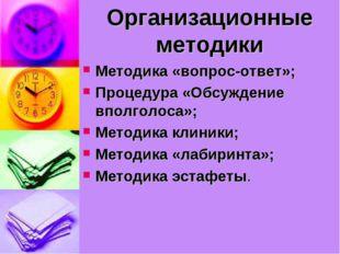Организационные методики Методика «вопрос-ответ»; Процедура «Обсуждение вполг