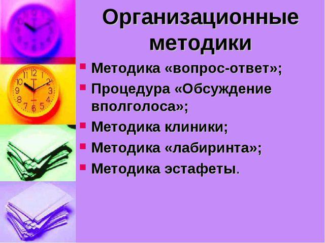 Организационные методики Методика «вопрос-ответ»; Процедура «Обсуждение вполг...