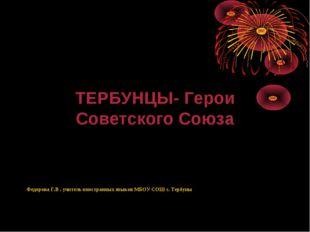 ТЕРБУНЦЫ- Герои Советского Союза Федорова Г.В . учитель иностранных языков М