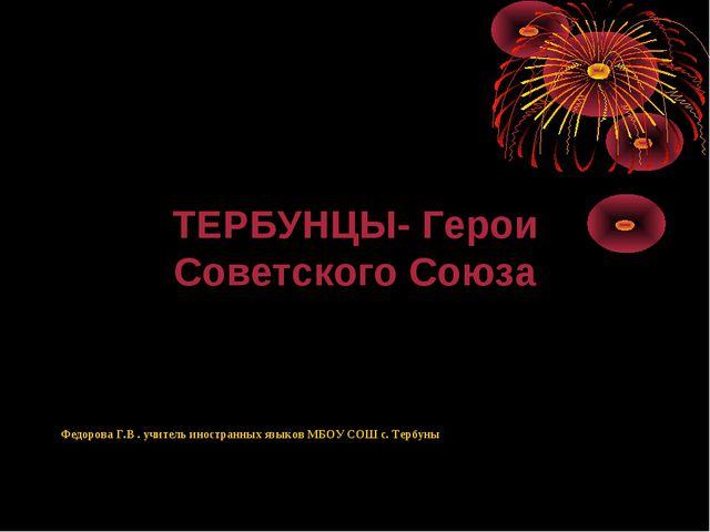 ТЕРБУНЦЫ- Герои Советского Союза Федорова Г.В . учитель иностранных языков М...