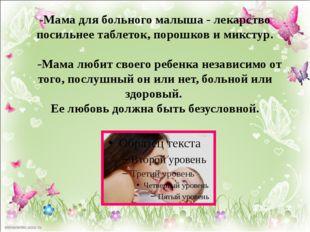 -Мама для больного малыша - лекарство посильнее таблеток, порошков и микстур.