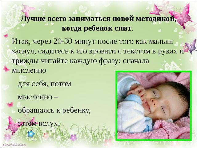 Лучше всего заниматься новой методикой, когда ребенок спит. Итак, через 20-30...