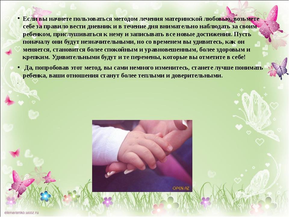 Если вы начнете пользоваться методом лечения материнской любовью, возьмете се...