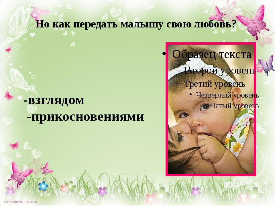 Но как передать малышу свою любовь? -взглядом -прикосновениями