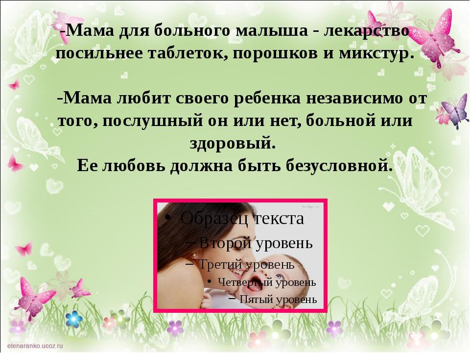 -Мама для больного малыша - лекарство посильнее таблеток, порошков и микстур....