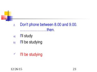Don't phone between 8.00 and 9.00. …………………..then. I'll study I'll be studying