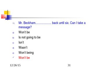 Mr. Beckham.................... back until six. Can I take a message? Won't b