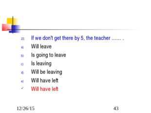 If we don't get there by 5, the teacher …… . Will leave Is going to leave Is